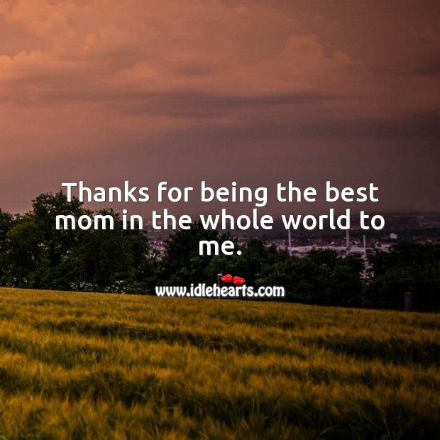 Thanks for being the best mom in the whole world to me. Mother's Day Messages Image