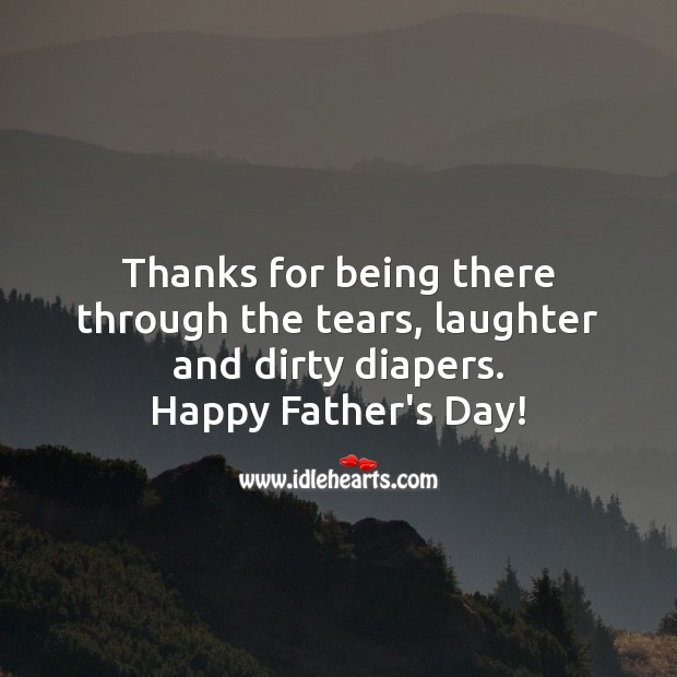 Thanks for being there through the tears, laughter and dirty diapers. Father's Day Messages Image