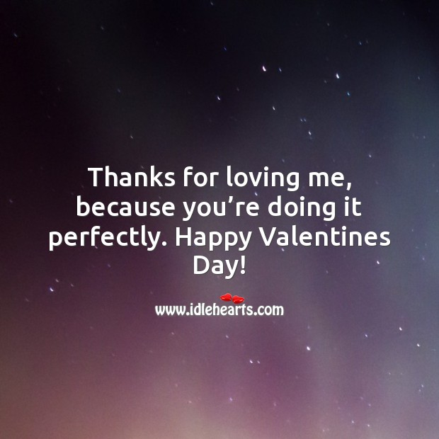 Thanks for loving me, because you're doing it perfectly. Happy Valentines Day! Valentine's Day Quotes Image