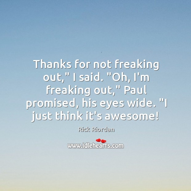 """Thanks for not freaking out,"""" I said. """"Oh, I'm freaking out,"""" Paul Image"""