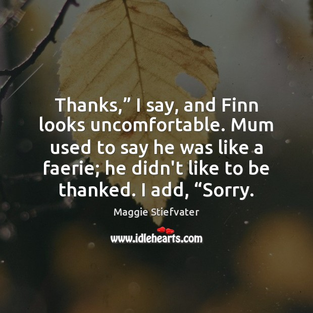 """Thanks,"""" I say, and Finn looks uncomfortable. Mum used to say he Maggie Stiefvater Picture Quote"""