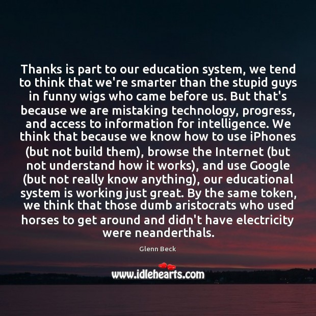 Thanks is part to our education system, we tend to think that Glenn Beck Picture Quote
