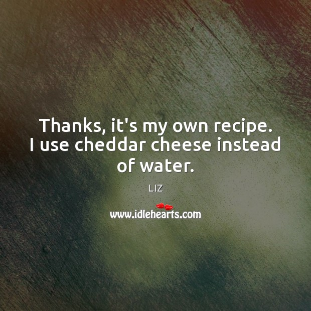 Image, Thanks, it's my own recipe. I use cheddar cheese instead of water.