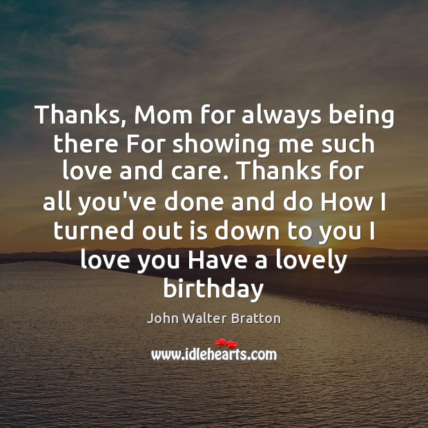 Thanks, Mom for always being there For showing me such love and John Walter Bratton Picture Quote