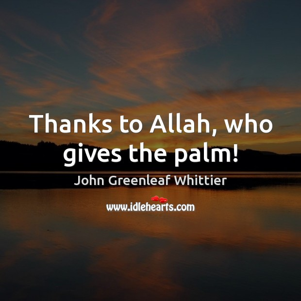 John Greenleaf Whittier Picture Quote image saying: Thanks to Allah, who gives the palm!
