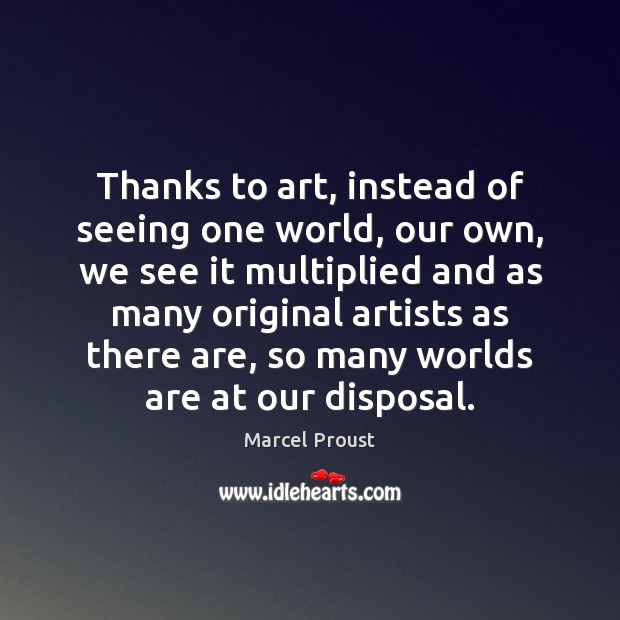 Thanks to art, instead of seeing one world, our own, we see Image