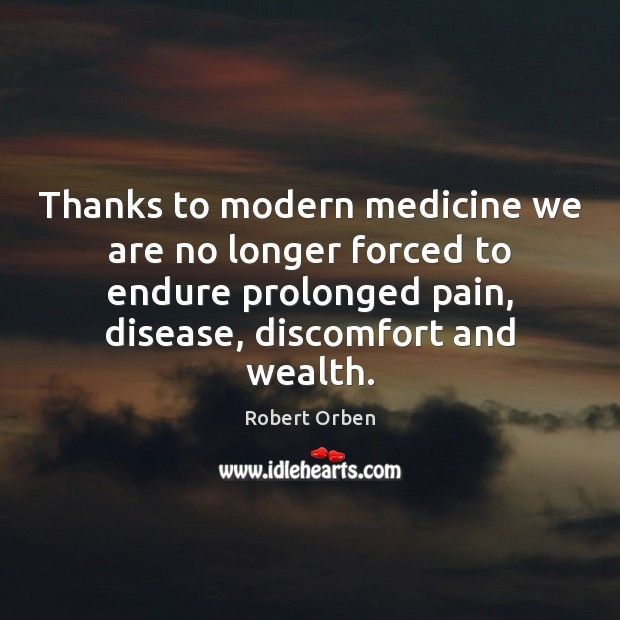 Thanks to modern medicine we are no longer forced to endure prolonged Robert Orben Picture Quote