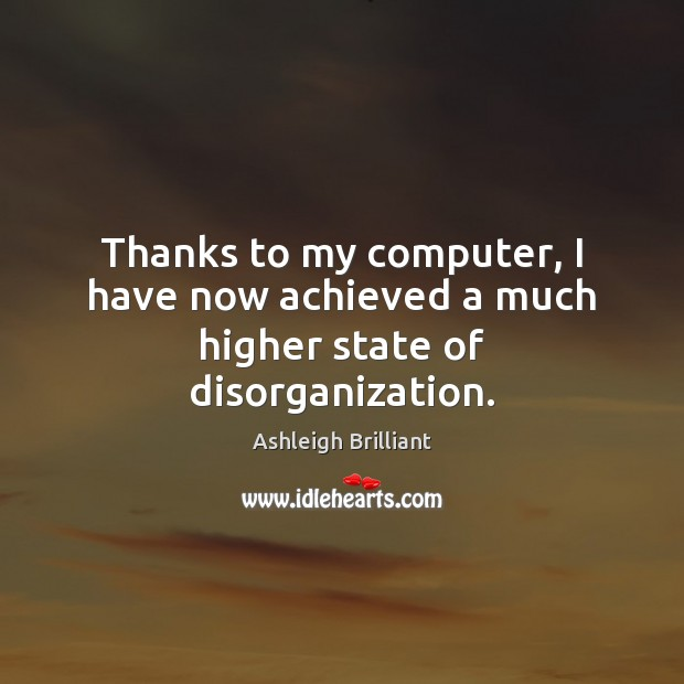 Thanks to my computer, I have now achieved a much higher state of disorganization. Ashleigh Brilliant Picture Quote