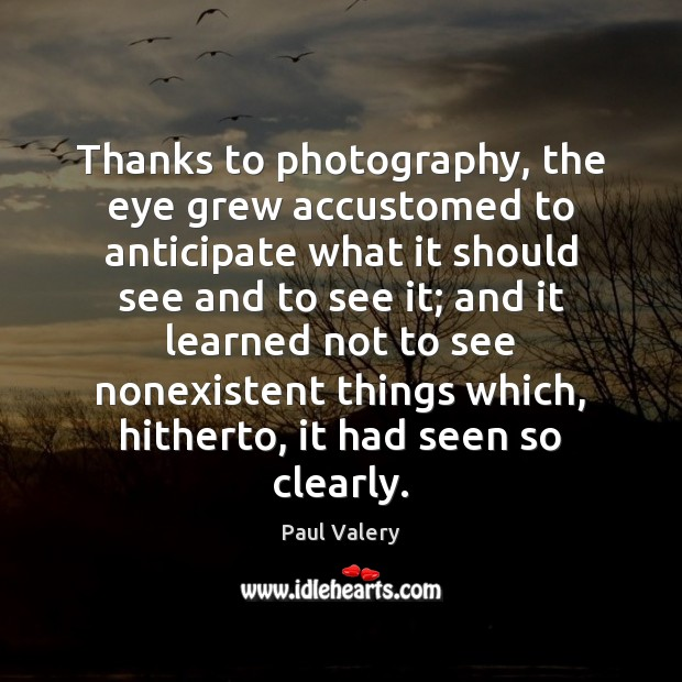 Thanks to photography, the eye grew accustomed to anticipate what it should Paul Valery Picture Quote