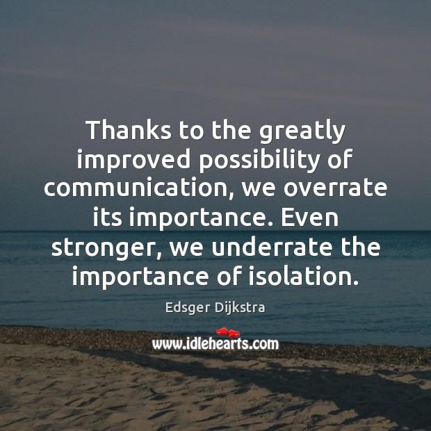 Thanks to the greatly improved possibility of communication, we overrate its importance. Edsger Dijkstra Picture Quote