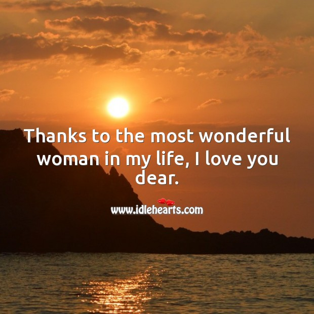 Thanks to the most wonderful woman in my life, I love you dear. I Love You Quotes Image