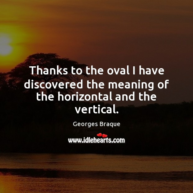 Image, Thanks to the oval I have discovered the meaning of the horizontal and the vertical.
