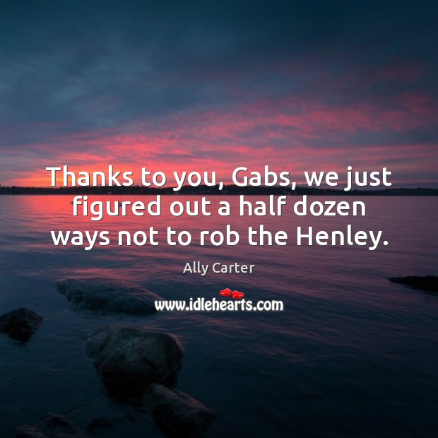 Thanks to you, Gabs, we just figured out a half dozen ways not to rob the Henley. Image