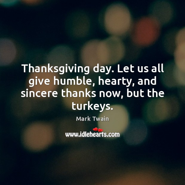 Thanksgiving day. Let us all give humble, hearty, and sincere thanks now, but the turkeys. Thanksgiving Quotes Image