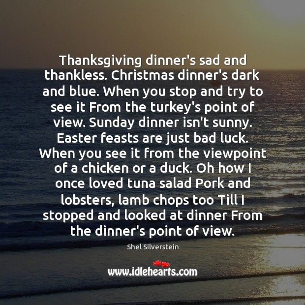 Thanksgiving dinner's sad and thankless. Christmas dinner's dark and blue. When you Luck Quotes Image