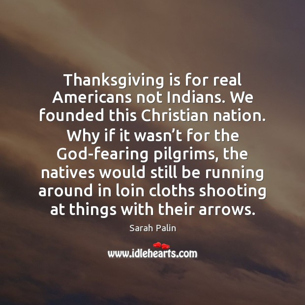 Thanksgiving is for real Americans not Indians. We founded this Christian nation. Thanksgiving Quotes Image