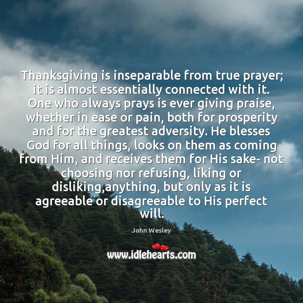 Thanksgiving is inseparable from true prayer; it is almost essentially connected with John Wesley Picture Quote