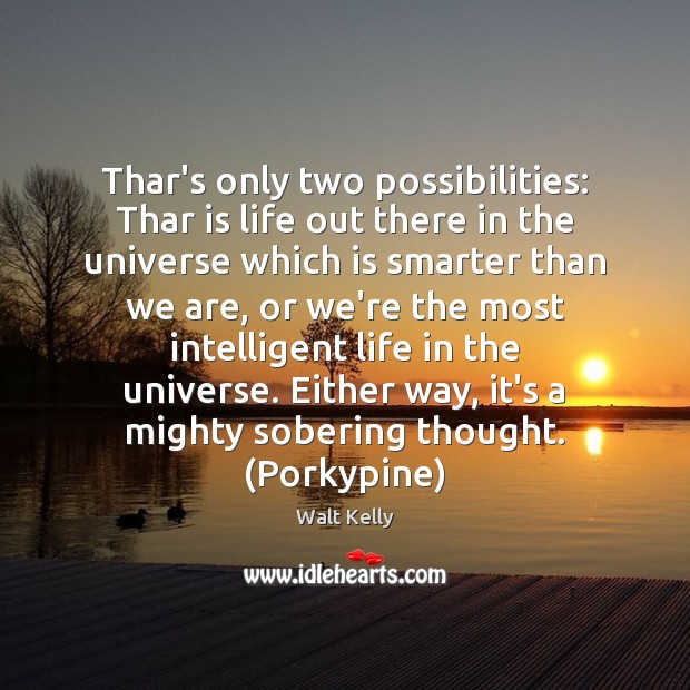 Thar's only two possibilities: Thar is life out there in the universe Walt Kelly Picture Quote