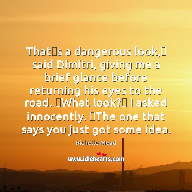 Thatʹs a dangerous look,ʺ said Dimitri, giving me a brief glance Richelle Mead Picture Quote