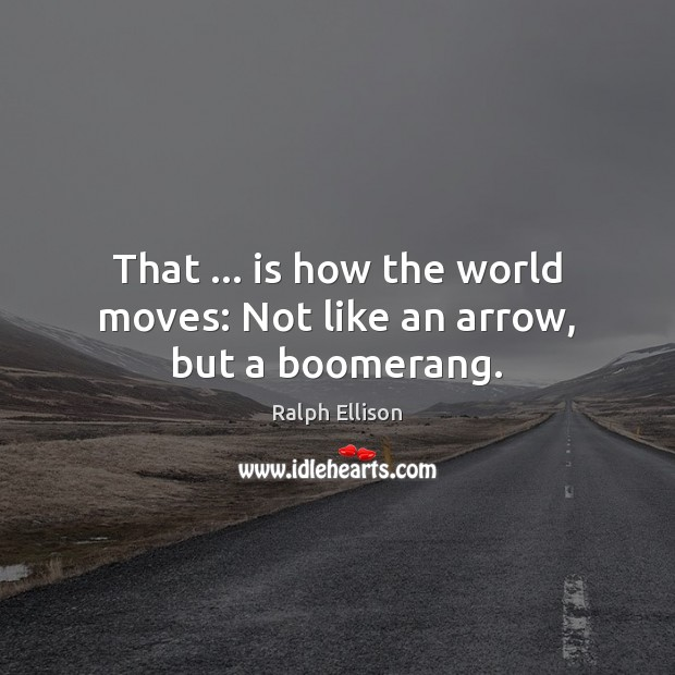 That … is how the world moves: Not like an arrow, but a boomerang. Ralph Ellison Picture Quote