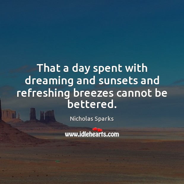 Image, That a day spent with dreaming and sunsets and refreshing breezes cannot be bettered.