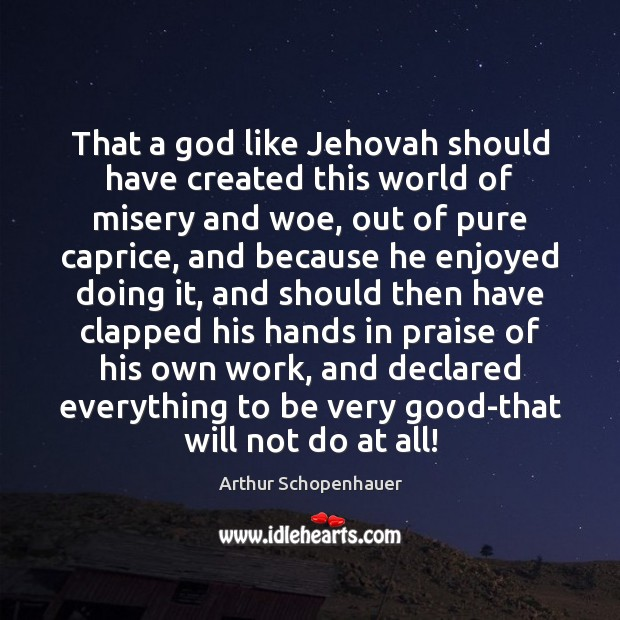 That a God like Jehovah should have created this world of misery Arthur Schopenhauer Picture Quote