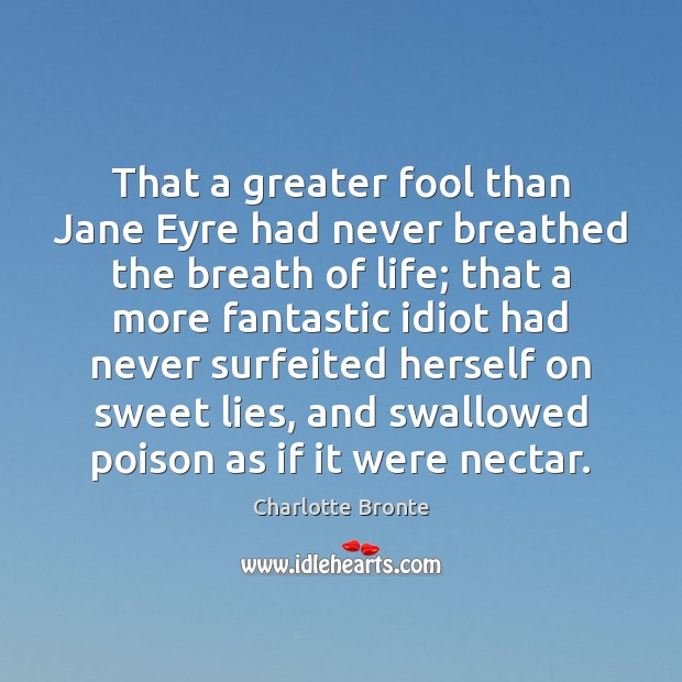 That a greater fool than Jane Eyre had never breathed the breath Image