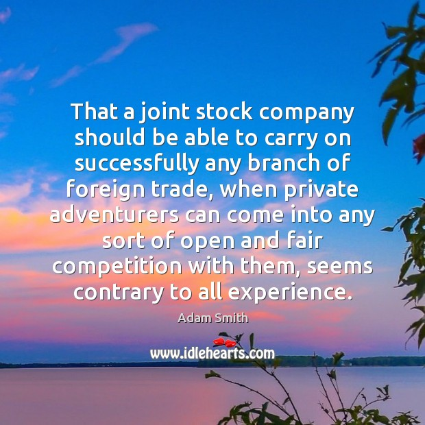 That a joint stock company should be able to carry on successfully Adam Smith Picture Quote