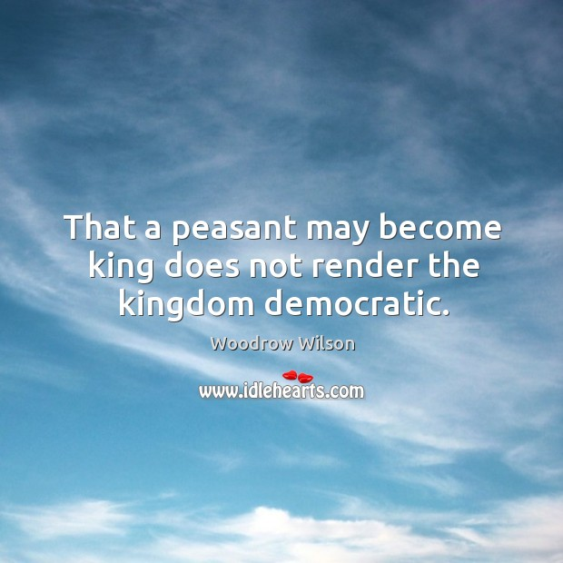 Image, That a peasant may become king does not render the kingdom democratic.