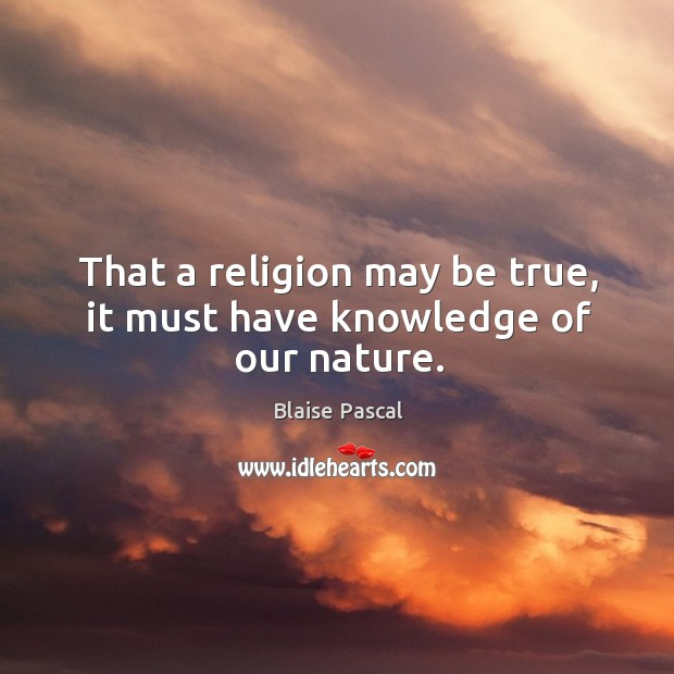 That a religion may be true, it must have knowledge of our nature. Image