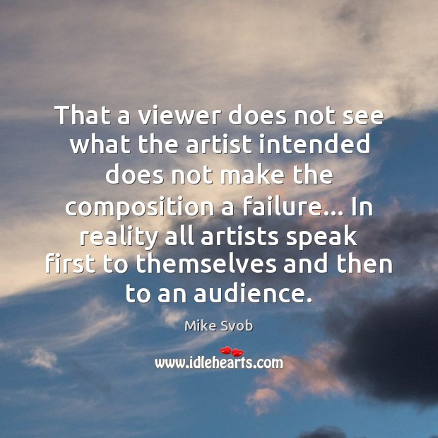That a viewer does not see what the artist intended does not Mike Svob Picture Quote