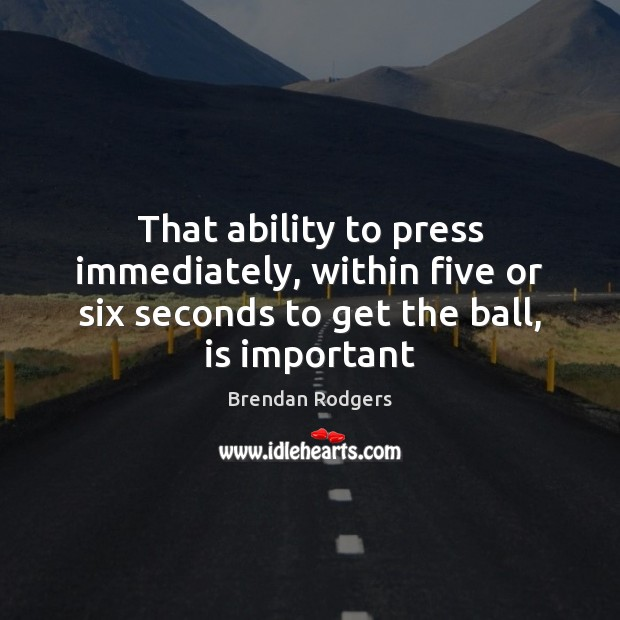 That ability to press immediately, within five or six seconds to get Image