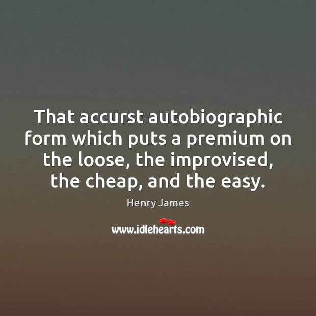 That accurst autobiographic form which puts a premium on the loose, the Henry James Picture Quote