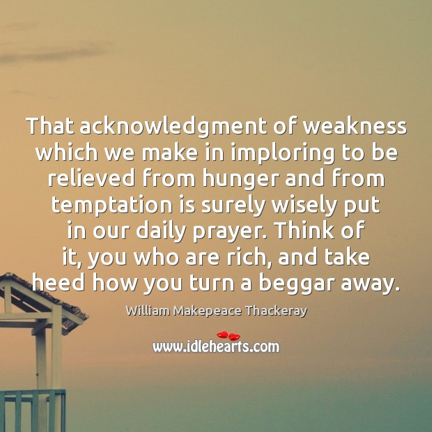 That acknowledgment of weakness which we make in imploring to be relieved William Makepeace Thackeray Picture Quote