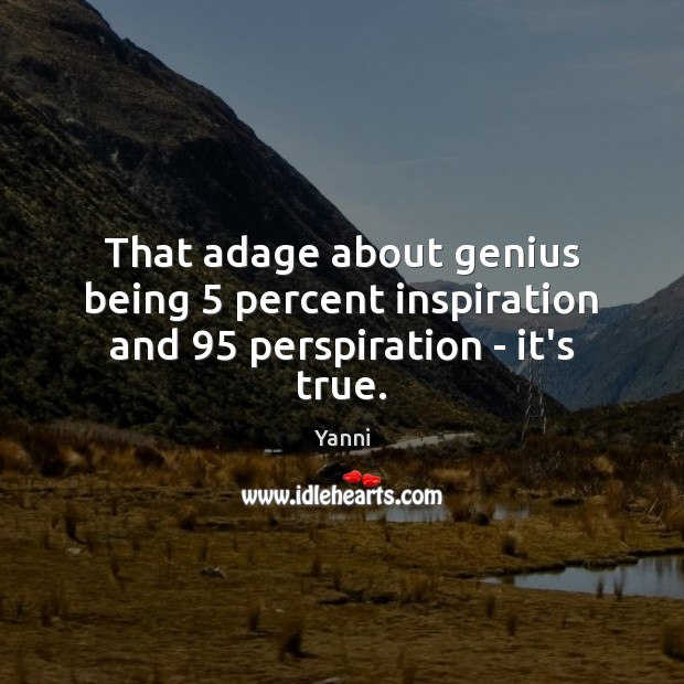 Image, That adage about genius being 5 percent inspiration and 95 perspiration – it's true.