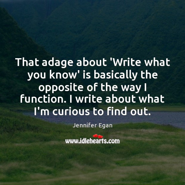 That adage about 'Write what you know' is basically the opposite of Jennifer Egan Picture Quote