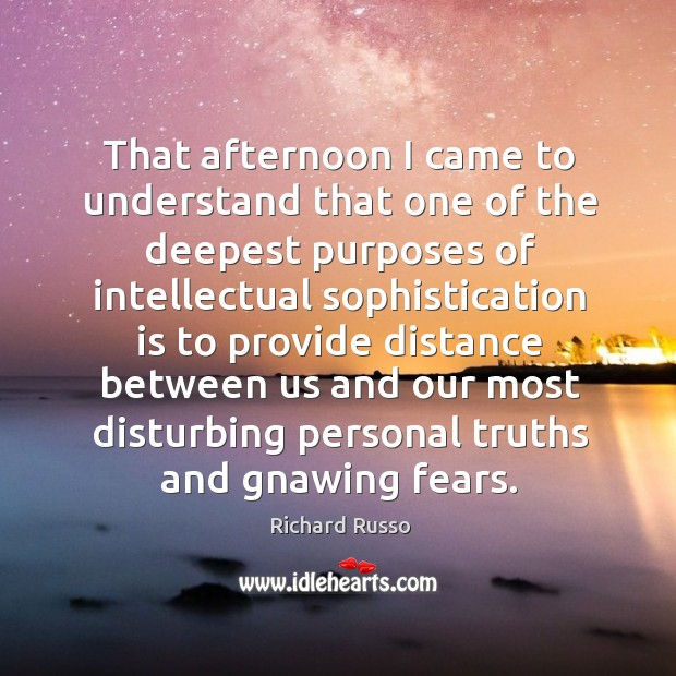 That afternoon I came to understand that one of the deepest purposes Richard Russo Picture Quote