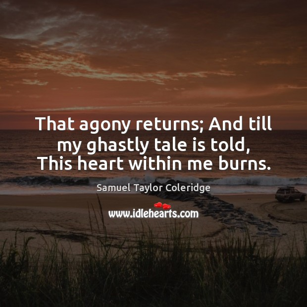 That agony returns; And till my ghastly tale is told, This heart within me burns. Samuel Taylor Coleridge Picture Quote
