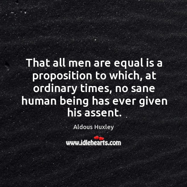That all men are equal is a proposition to which, at ordinary times, no sane human being Image