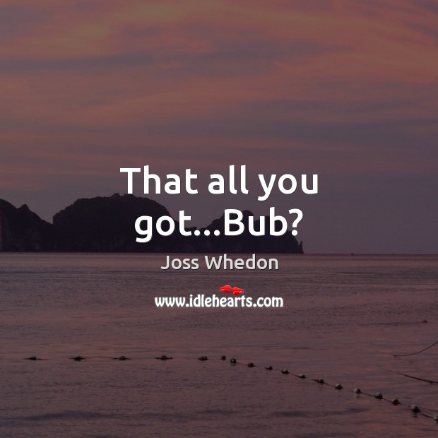 That all you got…Bub? Joss Whedon Picture Quote