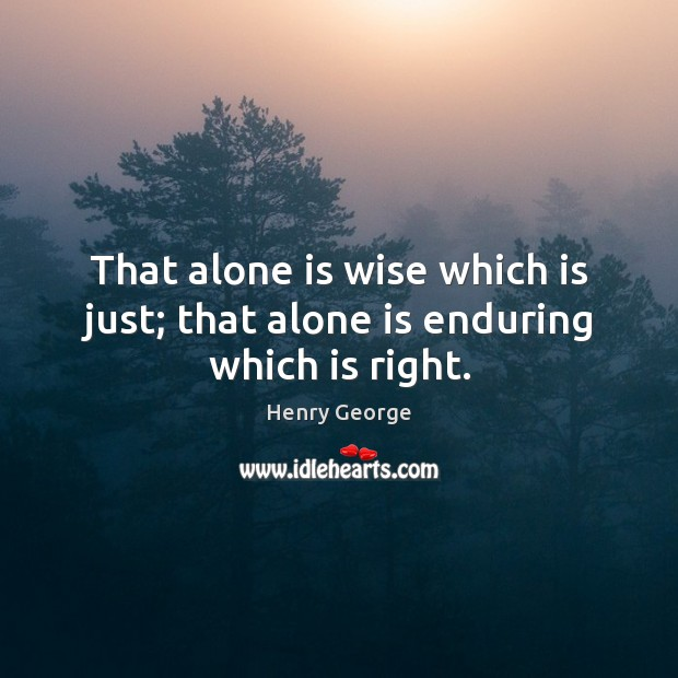 That alone is wise which is just; that alone is enduring which is right. Henry George Picture Quote