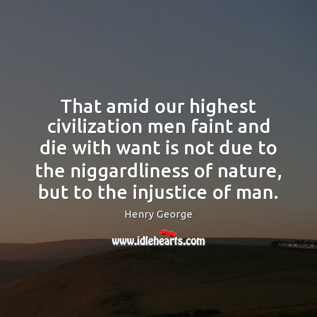 That amid our highest civilization men faint and die with want is Henry George Picture Quote