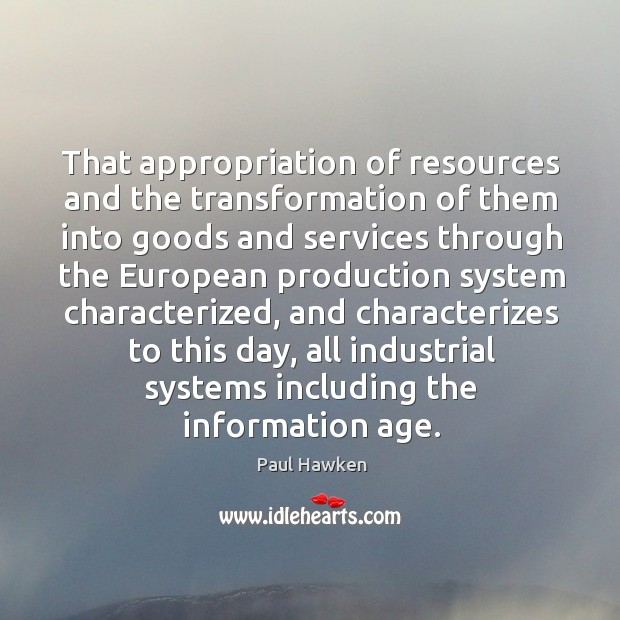 That appropriation of resources and the transformation of them into goods Paul Hawken Picture Quote