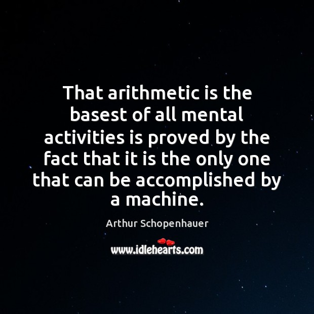 That arithmetic is the basest of all mental activities is proved by Image