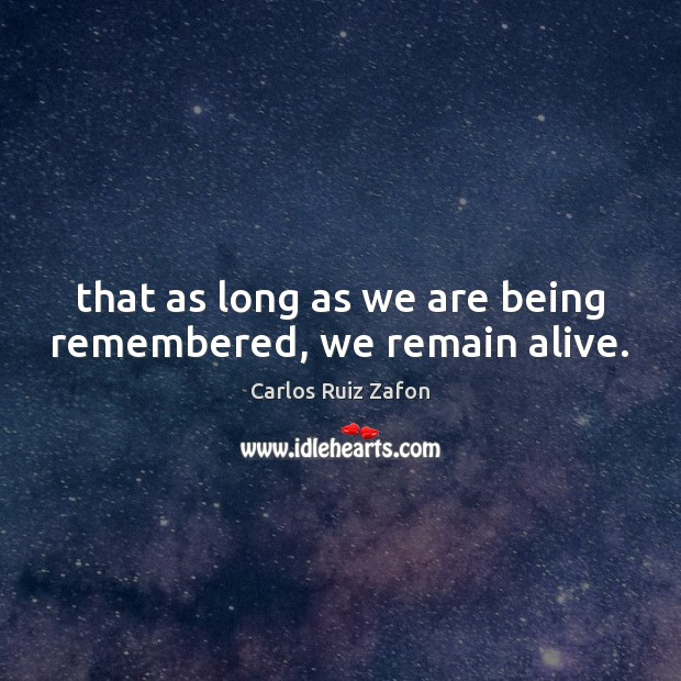 That as long as we are being remembered, we remain alive. Image