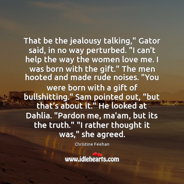 """That be the jealousy talking,"""" Gator said, in no way perturbed. """"I Image"""