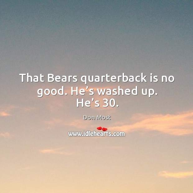 Image, That bears quarterback is no good. He's washed up. He's 30.