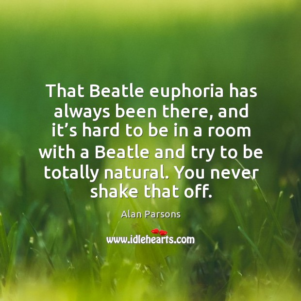 That beatle euphoria has always been there, and it's hard to be in a room with a beatle and try to be totally natural. Image