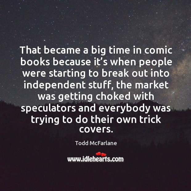 That became a big time in comic books because it's when people were starting to break Todd McFarlane Picture Quote