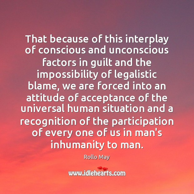 That because of this interplay of conscious and unconscious factors in guilt Rollo May Picture Quote
